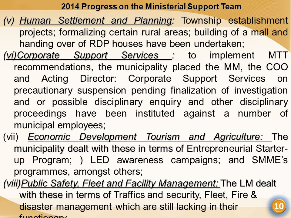 2014 Progress on the Ministerial Support Team 10 (v)Human Settlement and Planning: (v)Human Settlement and Planning: Township establishment projects; formalizing certain rural areas; building of a mall and handing over of RDP houses have been undertaken; (vi)Corporate Support Services : (vi)Corporate Support Services : to implement MTT recommendations, the municipality placed the MM, the COO and Acting Director: Corporate Support Services on precautionary suspension pending finalization of investigation and or possible disciplinary enquiry and other disciplinary proceedings have been instituted against a number of municipal employees; Economic Development Tourism and Agriculture: The municipality dealt with these in terms of (vii) Economic Development Tourism and Agriculture: The municipality dealt with these in terms of Entrepreneurial Starter- up Program; ) LED awareness campaigns; and SMME's programmes, amongst others; (viii)Public Safety, Fleet and Facility Management: The LM dealt with these in terms of (viii)Public Safety, Fleet and Facility Management: The LM dealt with these in terms of Traffics and security, Fleet, Fire & disaster management which are still lacking in their functionary.