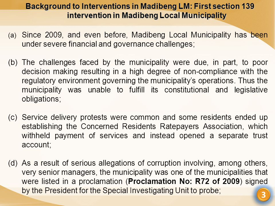 Background to Interventions in Madibeng LM: First section 139 intervention in Madibeng Local Municipality 3 (a) Since 2009, and even before, Madibeng Local Municipality has been under severe financial and governance challenges; (b)The challenges faced by the municipality were due, in part, to poor decision making resulting in a high degree of non-compliance with the regulatory environment governing the municipality's operations.