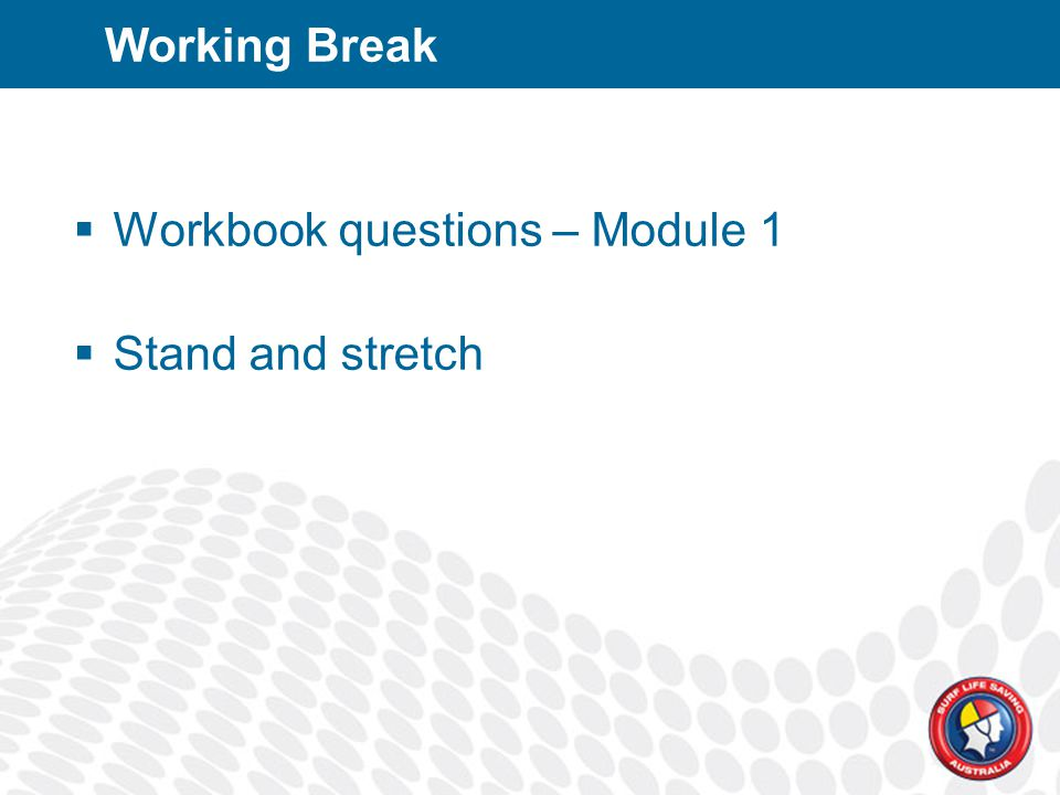 Working Break  Workbook questions – Module 1  Stand and stretch
