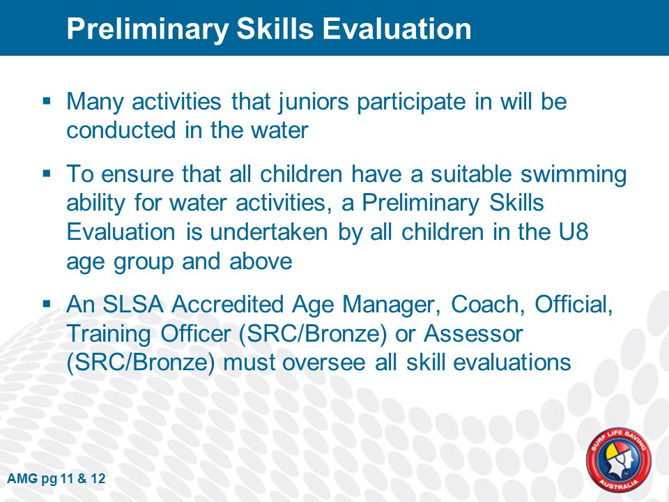 Preliminary Skills Evaluation  Many activities that juniors participate in will be conducted in the water  To ensure that all children have a suitable swimming ability for water activities, a Preliminary Skills Evaluation is undertaken by all children in the U8 age group and above  An SLSA Accredited Age Manager, Coach, Official, Training Officer (SRC/Bronze) or Assessor (SRC/Bronze) must oversee all skill evaluations AMG pg 11 & 12