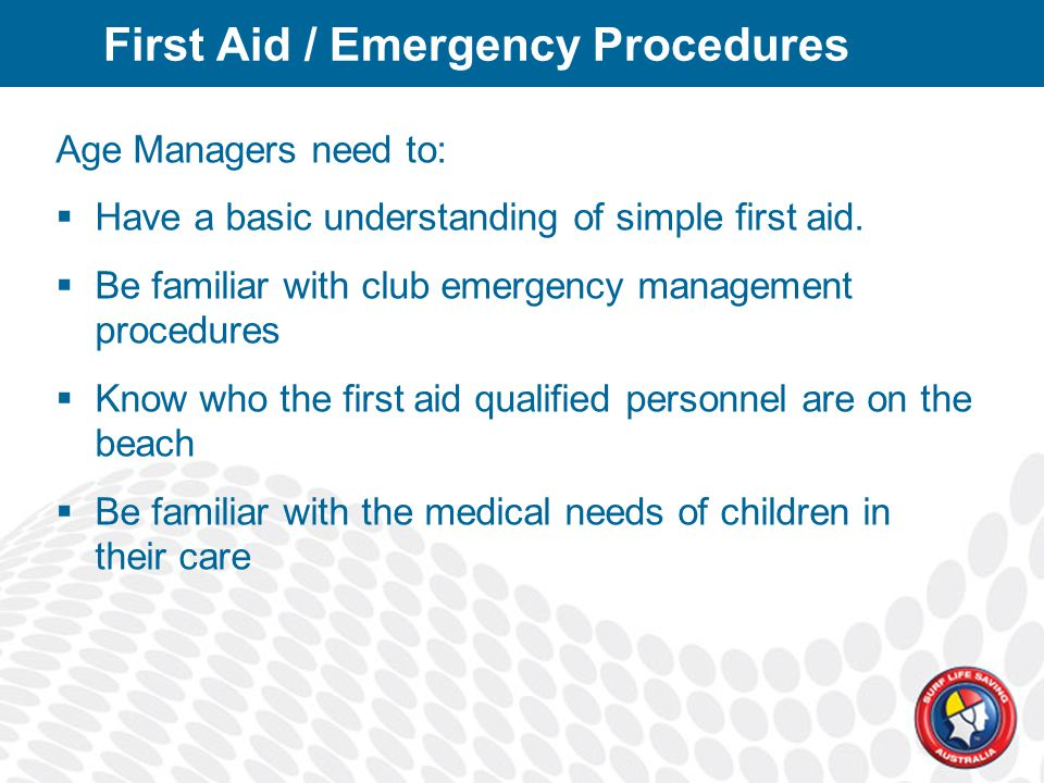 First Aid / Emergency Procedures Age Managers need to:  Have a basic understanding of simple first aid.