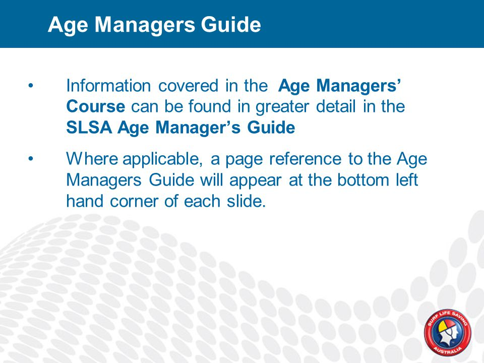 Age Managers Guide Information covered in the Age Managers' Course can be found in greater detail in the SLSA Age Manager's Guide Where applicable, a page reference to the Age Managers Guide will appear at the bottom left hand corner of each slide.