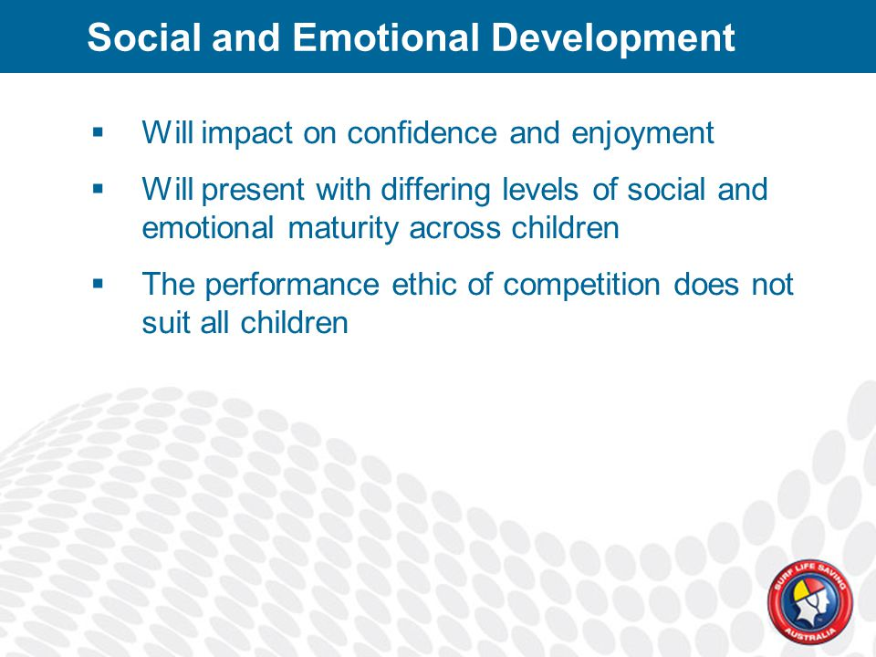 Social and Emotional Development  Will impact on confidence and enjoyment  Will present with differing levels of social and emotional maturity across children  The performance ethic of competition does not suit all children