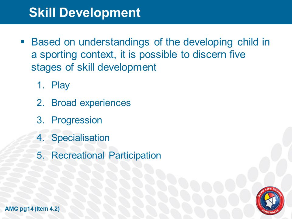 Skill Development  Based on understandings of the developing child in a sporting context, it is possible to discern five stages of skill development 1.Play 2.Broad experiences 3.Progression 4.Specialisation 5.Recreational Participation AMG pg14 (Item 4.2)