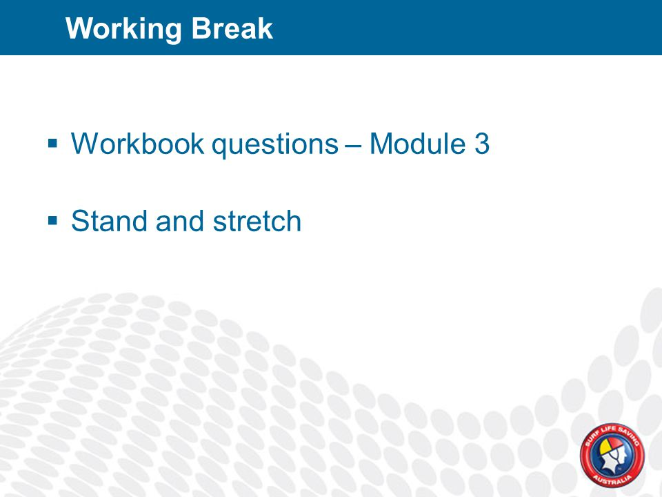 Working Break  Workbook questions – Module 3  Stand and stretch