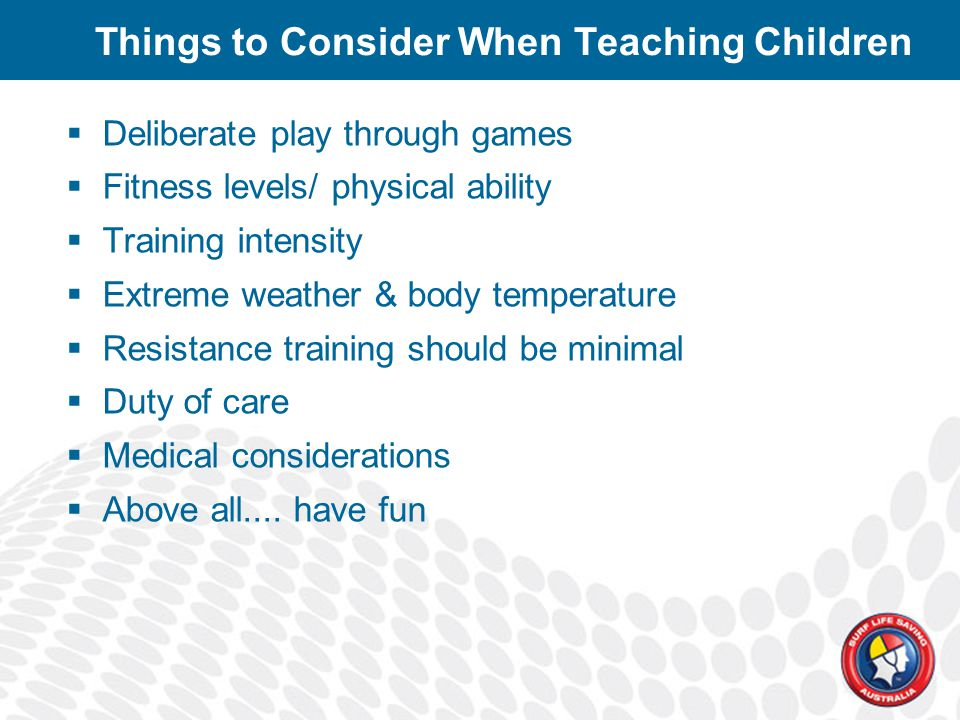Things to Consider When Teaching Children  Deliberate play through games  Fitness levels/ physical ability  Training intensity  Extreme weather & body temperature  Resistance training should be minimal  Duty of care  Medical considerations  Above all....