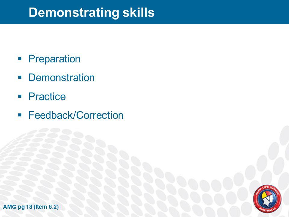 Demonstrating skills  Preparation  Demonstration  Practice  Feedback/Correction AMG pg 18 (Item 6.2)