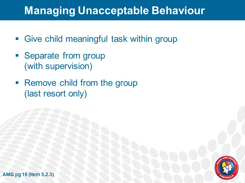 Managing Unacceptable Behaviour  Give child meaningful task within group  Separate from group (with supervision)  Remove child from the group (last resort only) AMG pg 16 (Item 5.2.3)