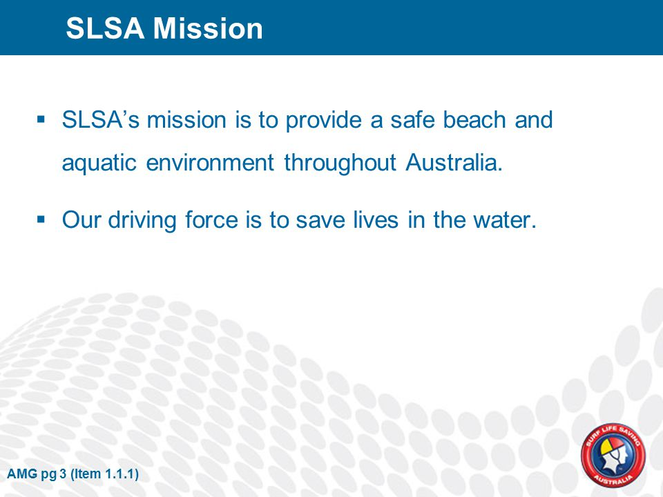AMG pg 3 (Item 1.1.1) SLSA Mission  SLSA's mission is to provide a safe beach and aquatic environment throughout Australia.
