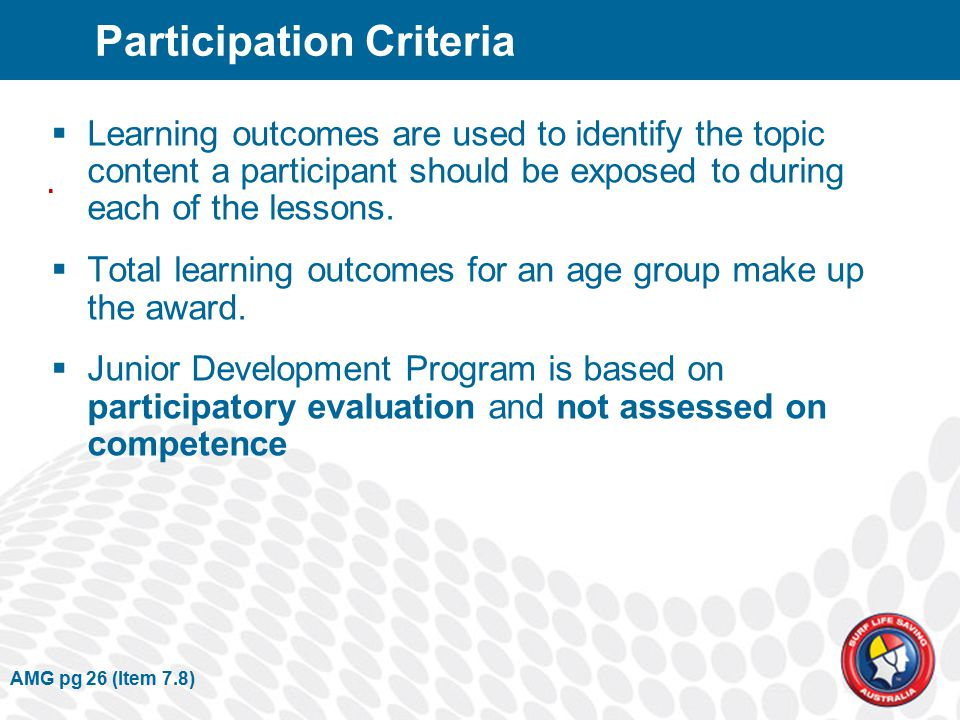 AMG pg 26 (Item 7.8) Participation Criteria  Learning outcomes are used to identify the topic content a participant should be exposed to during each of the lessons.
