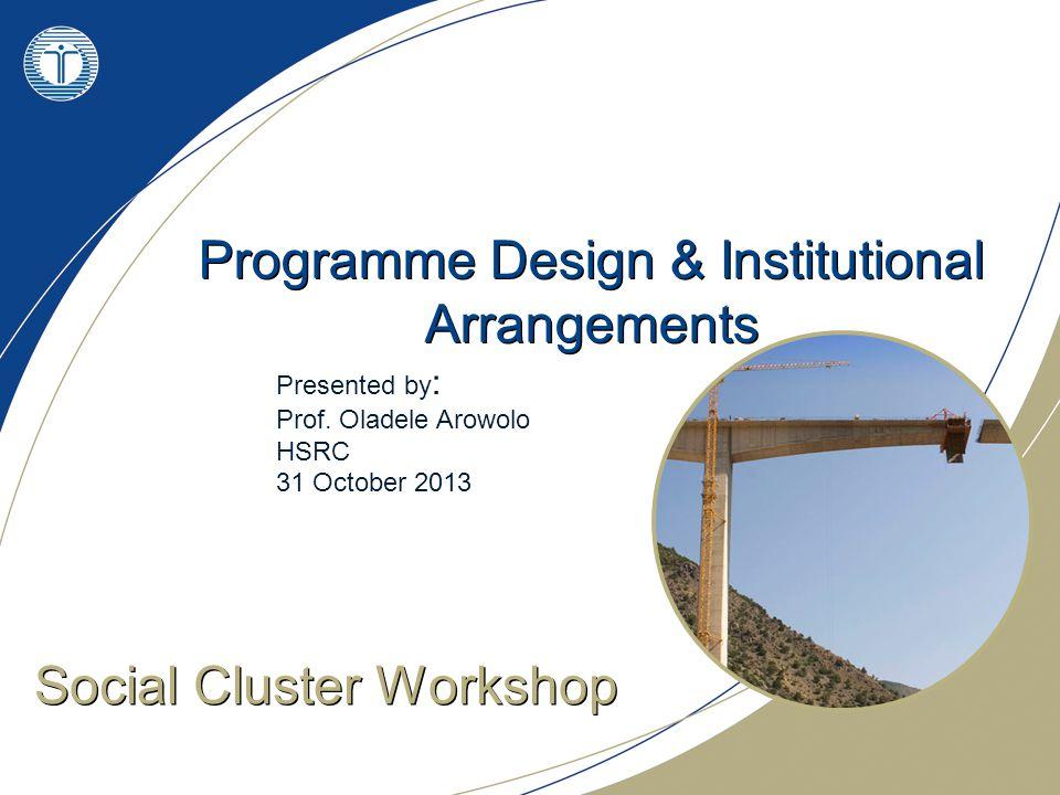 Programme Design & Institutional Arrangements Social Cluster Workshop Presented by : Prof.