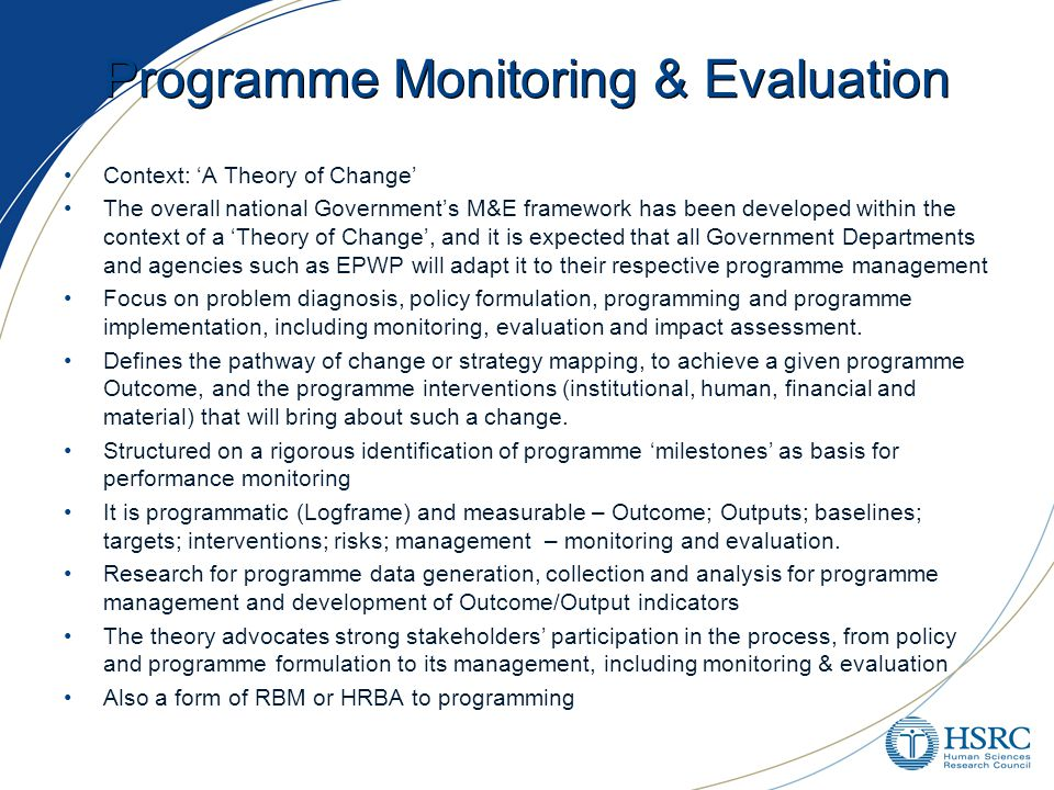 Programme Monitoring & Evaluation Context: 'A Theory of Change' The overall national Government's M&E framework has been developed within the context of a 'Theory of Change', and it is expected that all Government Departments and agencies such as EPWP will adapt it to their respective programme management Focus on problem diagnosis, policy formulation, programming and programme implementation, including monitoring, evaluation and impact assessment.