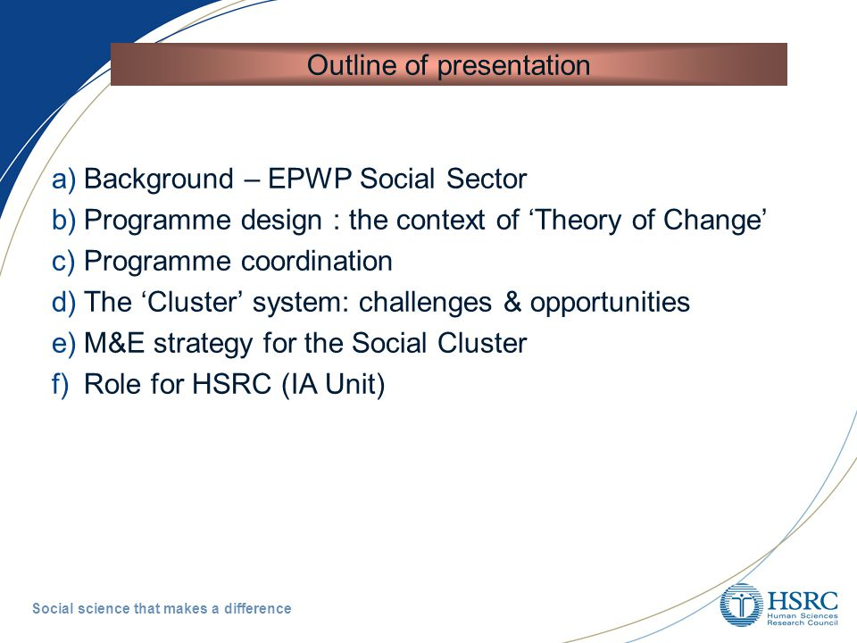 Social science that makes a difference a)Background – EPWP Social Sector b)Programme design : the context of 'Theory of Change' c)Programme coordination d)The 'Cluster' system: challenges & opportunities e)M&E strategy for the Social Cluster f)Role for HSRC (IA Unit) Outline of presentation
