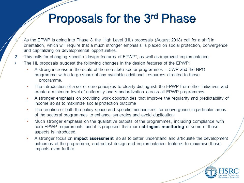 Proposals for the 3 rd Phase 1.As the EPWP is going into Phase 3, the High Level (HL) proposals (August 2013) call for a shift in orientation, which will require that a much stronger emphasis is placed on social protection, convergence and capitalizing on developmental opportunities.