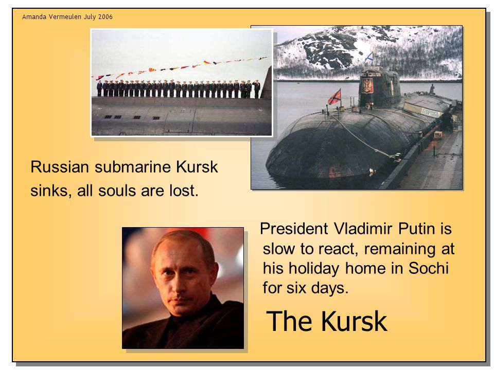 Amanda Vermeulen July 2006 Russian submarine Kursk sinks, all souls are lost.