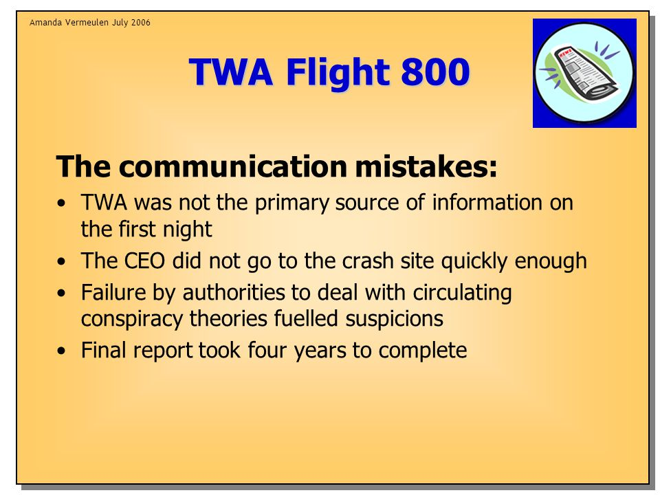 Amanda Vermeulen July 2006 TWA Flight 800 The communication mistakes: TWA was not the primary source of information on the first night The CEO did not