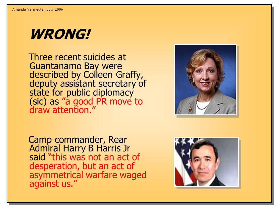 Amanda Vermeulen July 2006 WRONG! Three recent suicides at Guantanamo Bay were described by Colleen Graffy, deputy assistant secretary of state for pu