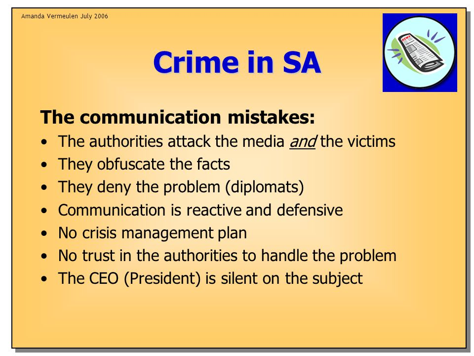 Amanda Vermeulen July 2006 Crime in SA The communication mistakes: The authorities attack the media and the victims They obfuscate the facts They deny the problem (diplomats) Communication is reactive and defensive No crisis management plan No trust in the authorities to handle the problem The CEO (President) is silent on the subject