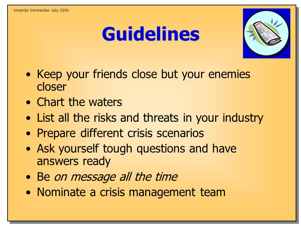 Amanda Vermeulen July 2006Guidelines Keep your friends close but your enemies closer Chart the waters List all the risks and threats in your industry Prepare different crisis scenarios Ask yourself tough questions and have answers ready Be on message all the time Nominate a crisis management team