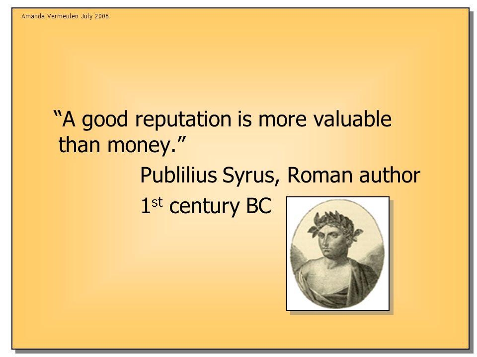Amanda Vermeulen July 2006 A good reputation is more valuable than money. Publilius Syrus, Roman author 1 st century BC