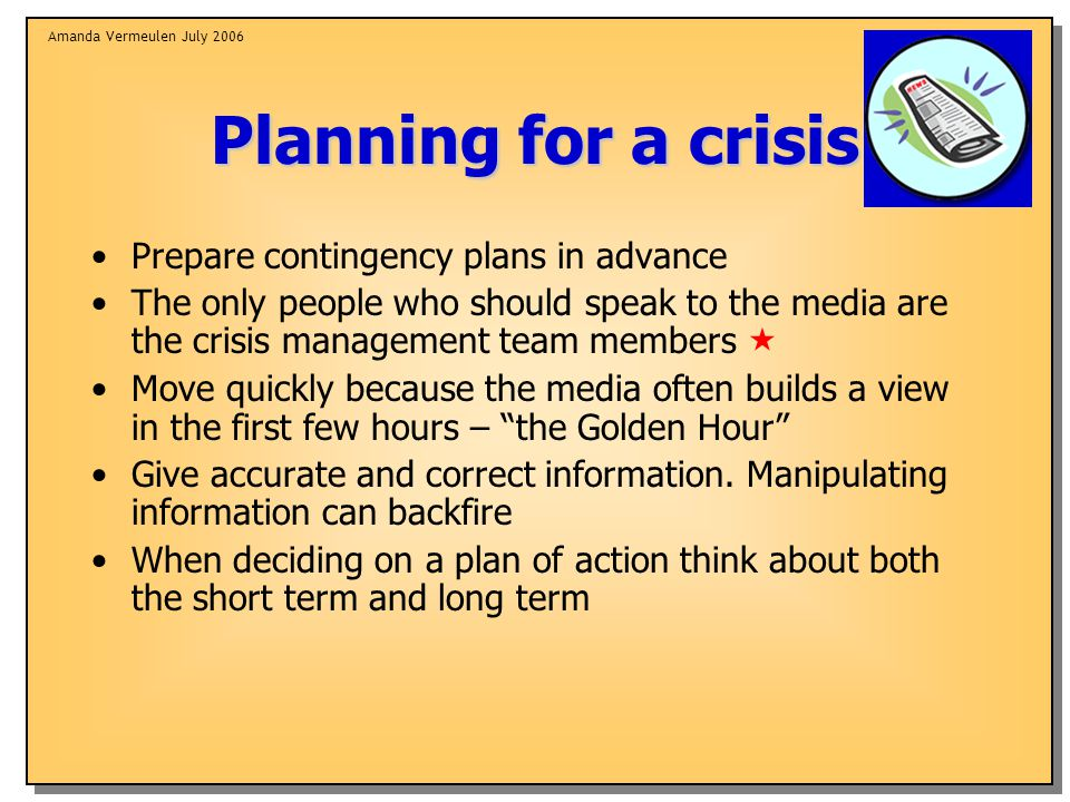 Amanda Vermeulen July 2006 Planning for a crisis Prepare contingency plans in advance The only people who should speak to the media are the crisis management team members  Move quickly because the media often builds a view in the first few hours – the Golden Hour Give accurate and correct information.