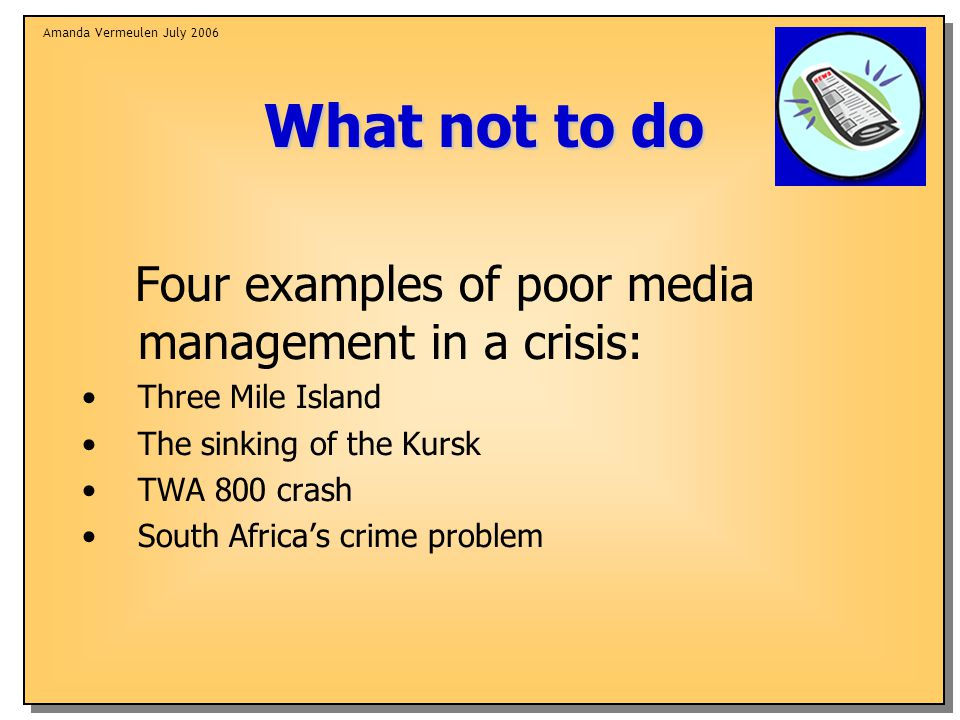 Amanda Vermeulen July 2006 What not to do Four examples of poor media management in a crisis: Three Mile Island The sinking of the Kursk TWA 800 crash South Africa's crime problem