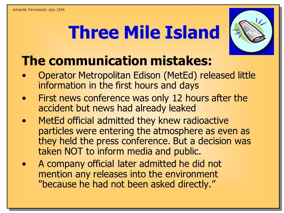 Amanda Vermeulen July 2006 Three Mile Island The communication mistakes: Operator Metropolitan Edison (MetEd) released little information in the first hours and days First news conference was only 12 hours after the accident but news had already leaked MetEd official admitted they knew radioactive particles were entering the atmosphere as even as they held the press conference.