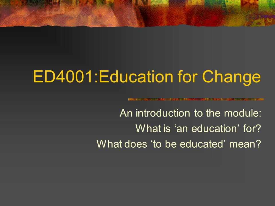 ED4001:Education for Change An introduction to the module: What is 'an education' for.