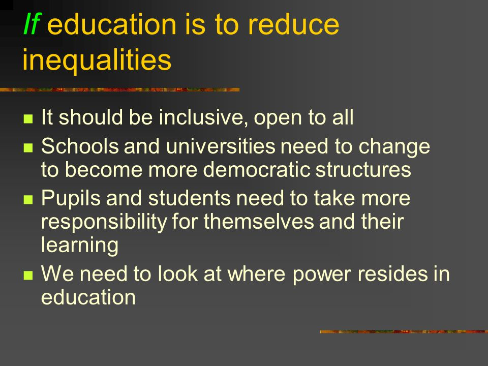 If education is to reduce inequalities It should be inclusive, open to all Schools and universities need to change to become more democratic structures Pupils and students need to take more responsibility for themselves and their learning We need to look at where power resides in education