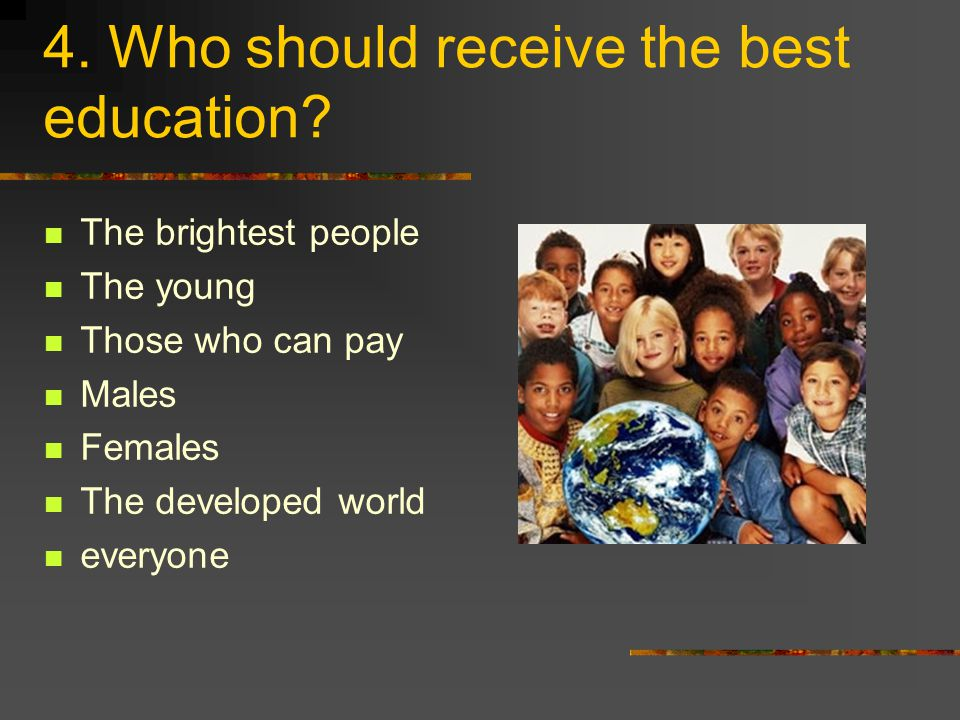4. Who should receive the best education.
