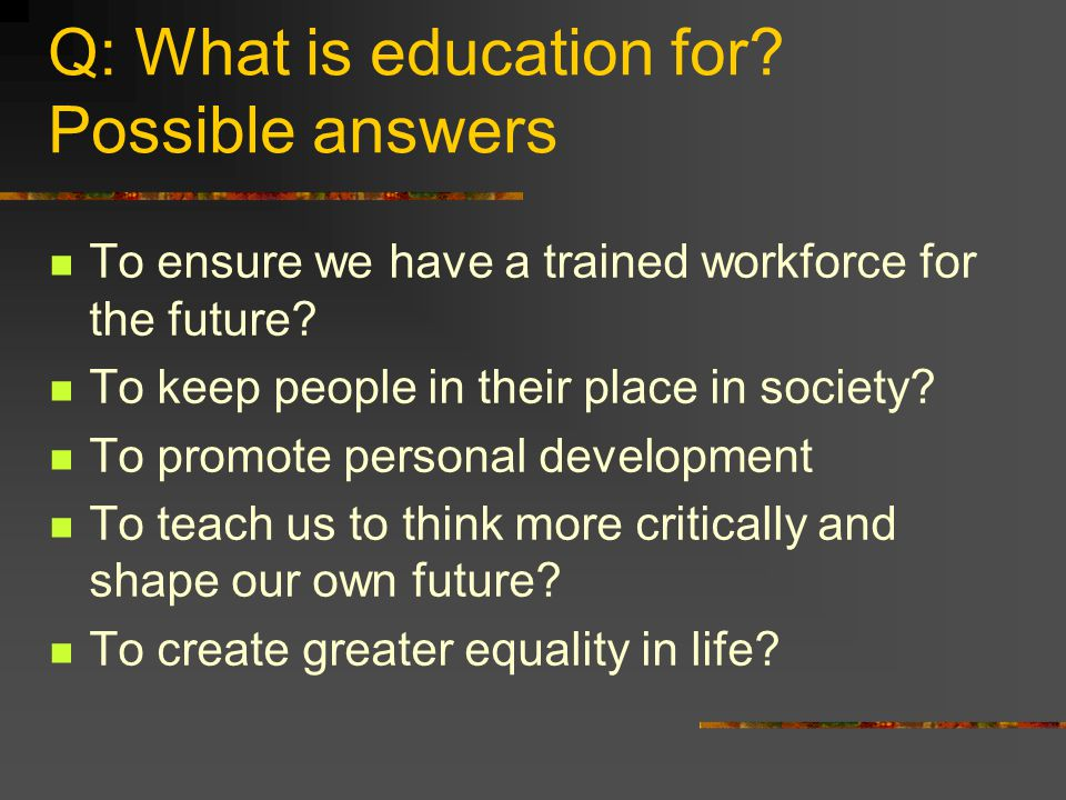 Q: What is education for. Possible answers To ensure we have a trained workforce for the future.