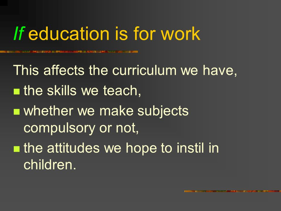 If education is for work This affects the curriculum we have, the skills we teach, whether we make subjects compulsory or not, the attitudes we hope to instil in children.