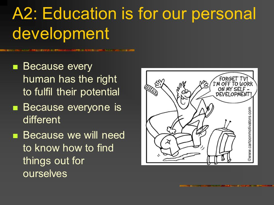 A2: Education is for our personal development Because every human has the right to fulfil their potential Because everyone is different Because we will need to know how to find things out for ourselves