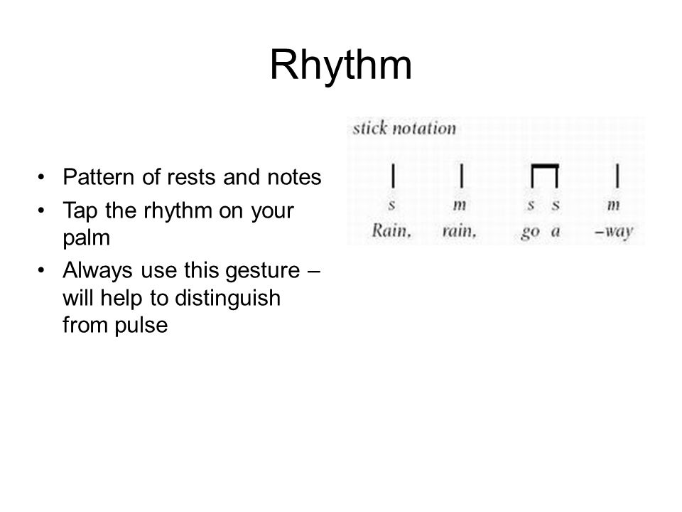 Rhythm Pattern of rests and notes Tap the rhythm on your palm Always use this gesture – will help to distinguish from pulse