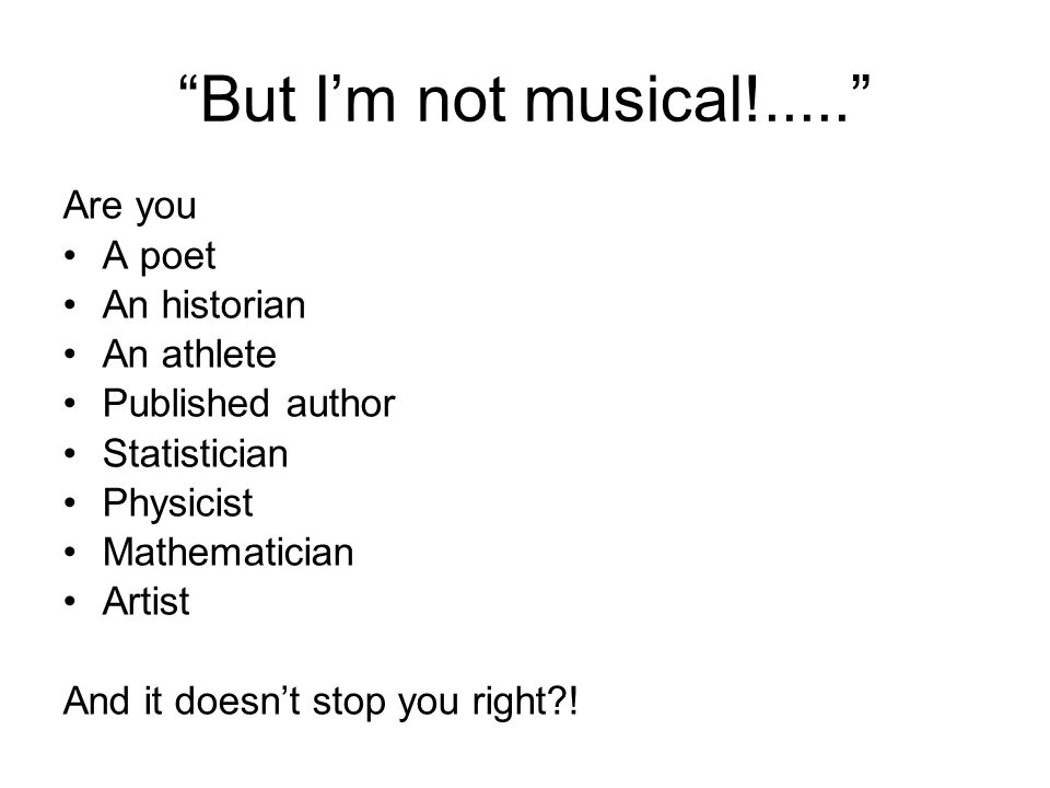 But I'm not musical!..... Are you A poet An historian An athlete Published author Statistician Physicist Mathematician Artist And it doesn't stop you right?!