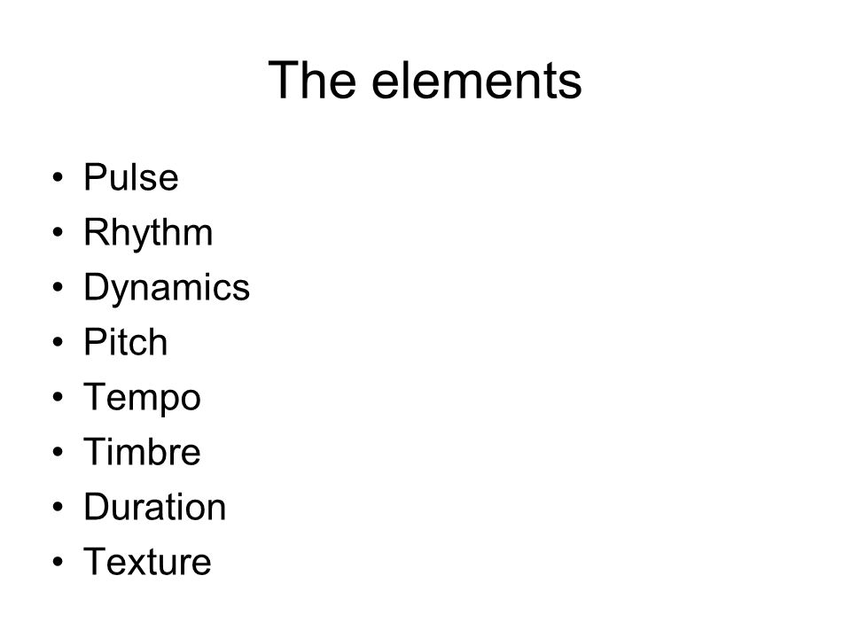 The elements Pulse Rhythm Dynamics Pitch Tempo Timbre Duration Texture
