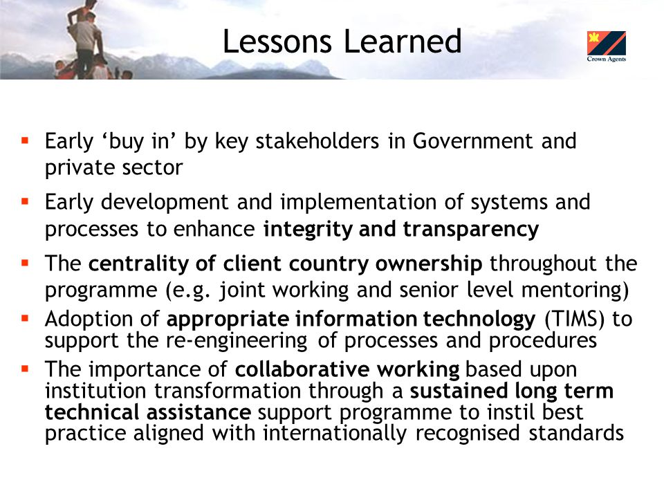 Lessons Learned  Early 'buy in' by key stakeholders in Government and private sector  Early development and implementation of systems and processes to enhance integrity and transparency  The centrality of client country ownership throughout the programme (e.g.