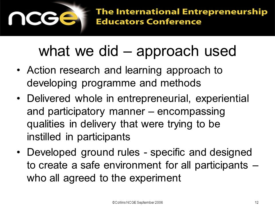 ©Collins NCGE September 200612 what we did – approach used Action research and learning approach to developing programme and methods Delivered whole in entrepreneurial, experiential and participatory manner – encompassing qualities in delivery that were trying to be instilled in participants Developed ground rules - specific and designed to create a safe environment for all participants – who all agreed to the experiment
