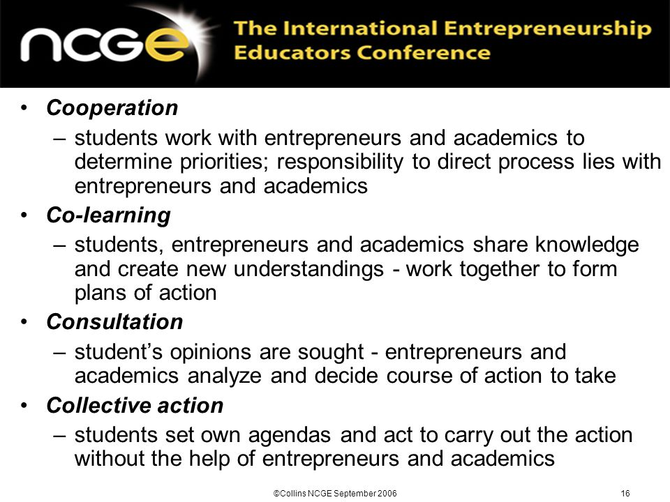 ©Collins NCGE September 200616 Cooperation –students work with entrepreneurs and academics to determine priorities; responsibility to direct process lies with entrepreneurs and academics Co-learning –students, entrepreneurs and academics share knowledge and create new understandings - work together to form plans of action Consultation –student's opinions are sought - entrepreneurs and academics analyze and decide course of action to take Collective action –students set own agendas and act to carry out the action without the help of entrepreneurs and academics