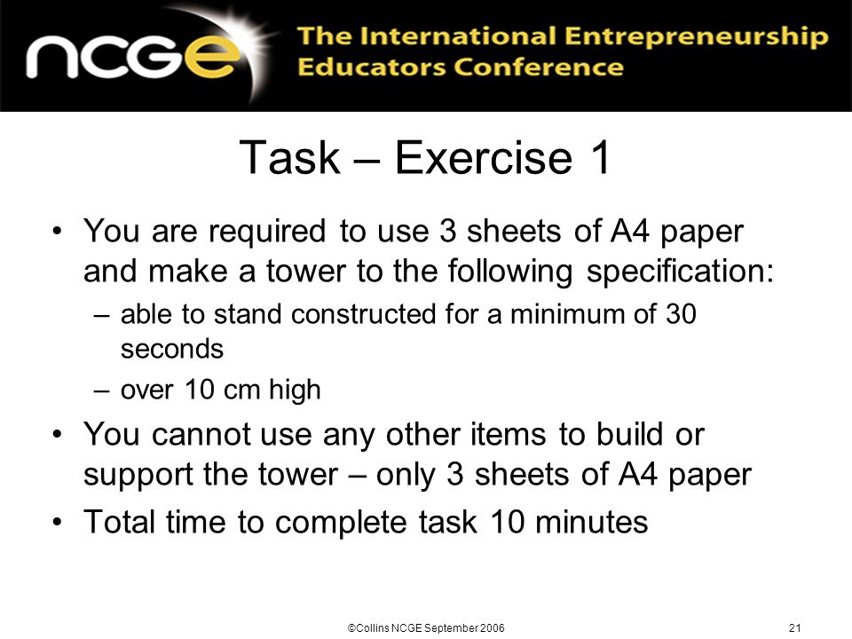 ©Collins NCGE September 200621 Task – Exercise 1 You are required to use 3 sheets of A4 paper and make a tower to the following specification: –able to stand constructed for a minimum of 30 seconds –over 10 cm high You cannot use any other items to build or support the tower – only 3 sheets of A4 paper Total time to complete task 10 minutes