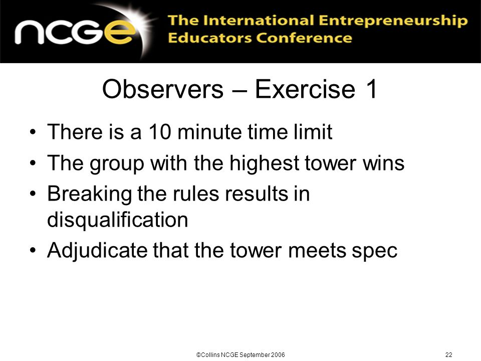 ©Collins NCGE September 200622 Observers – Exercise 1 There is a 10 minute time limit The group with the highest tower wins Breaking the rules results in disqualification Adjudicate that the tower meets spec