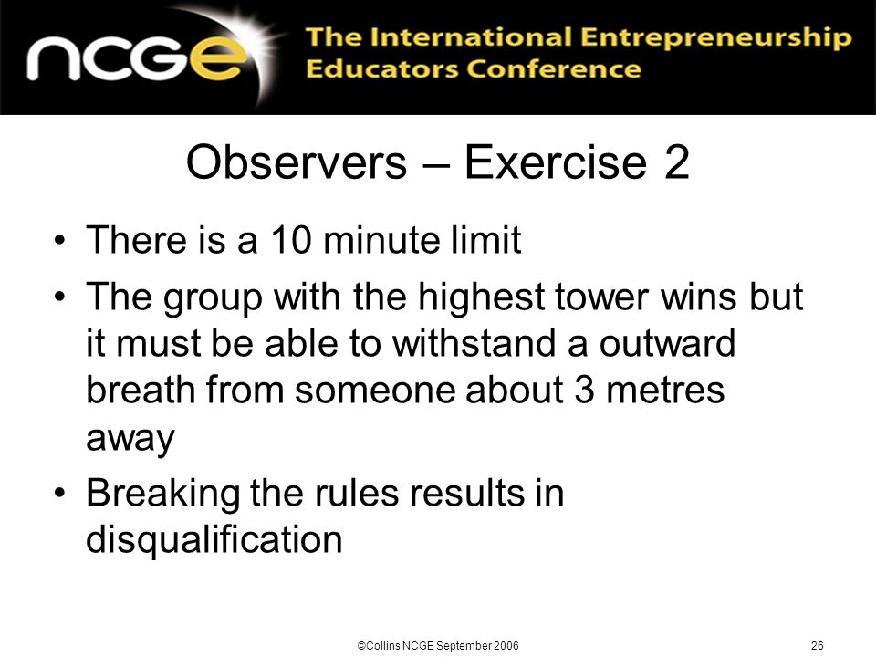 ©Collins NCGE September 200626 Observers – Exercise 2 There is a 10 minute limit The group with the highest tower wins but it must be able to withstand a outward breath from someone about 3 metres away Breaking the rules results in disqualification