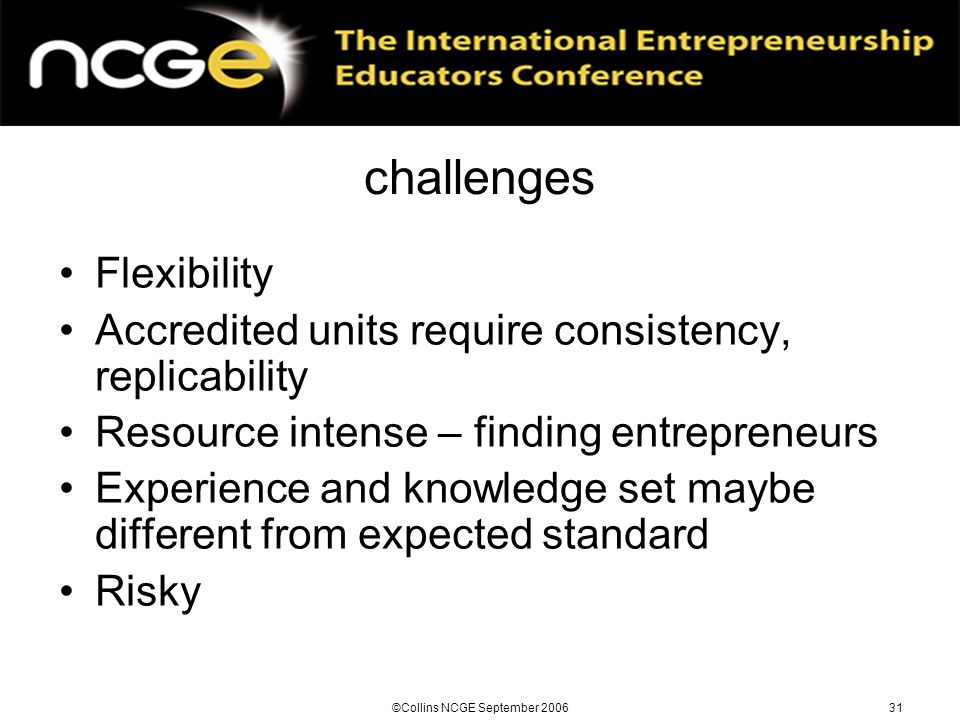 ©Collins NCGE September 200631 challenges Flexibility Accredited units require consistency, replicability Resource intense – finding entrepreneurs Experience and knowledge set maybe different from expected standard Risky