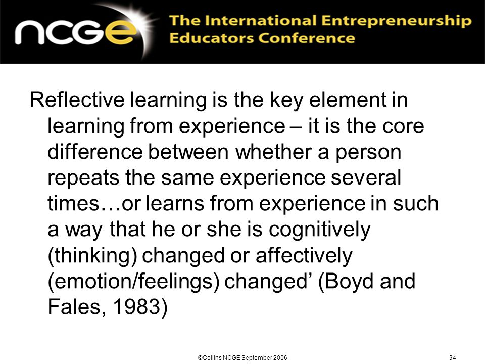 ©Collins NCGE September 200634 Reflective learning is the key element in learning from experience – it is the core difference between whether a person repeats the same experience several times…or learns from experience in such a way that he or she is cognitively (thinking) changed or affectively (emotion/feelings) changed' (Boyd and Fales, 1983)