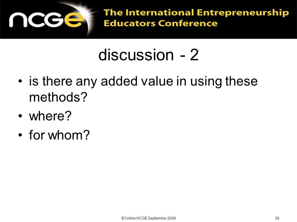 ©Collins NCGE September 200636 discussion - 2 is there any added value in using these methods.