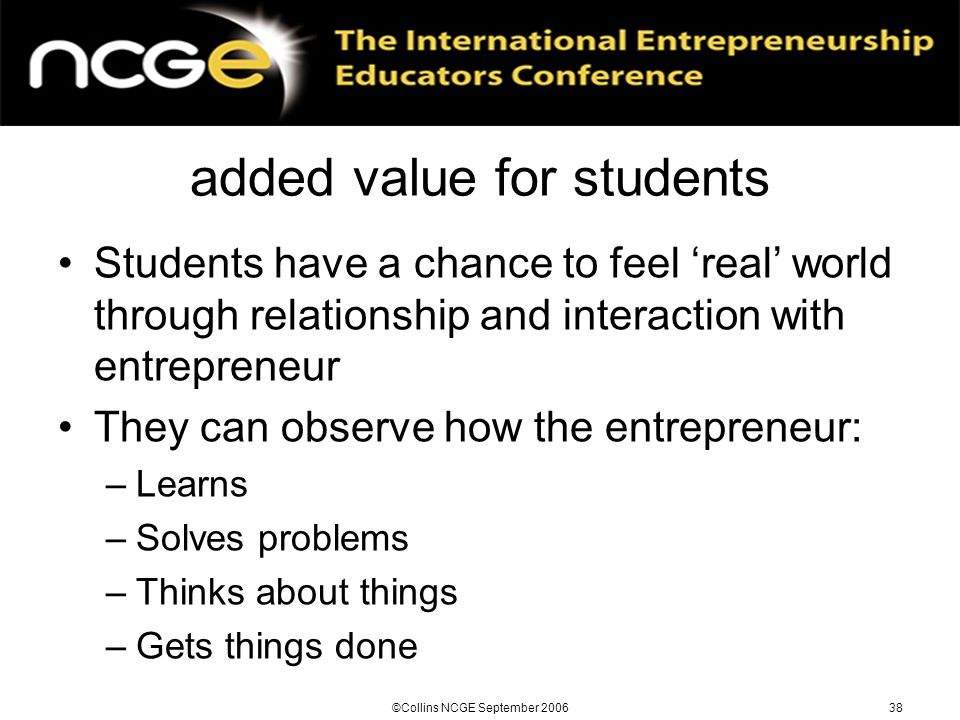 ©Collins NCGE September 200638 added value for students Students have a chance to feel 'real' world through relationship and interaction with entrepreneur They can observe how the entrepreneur: –Learns –Solves problems –Thinks about things –Gets things done