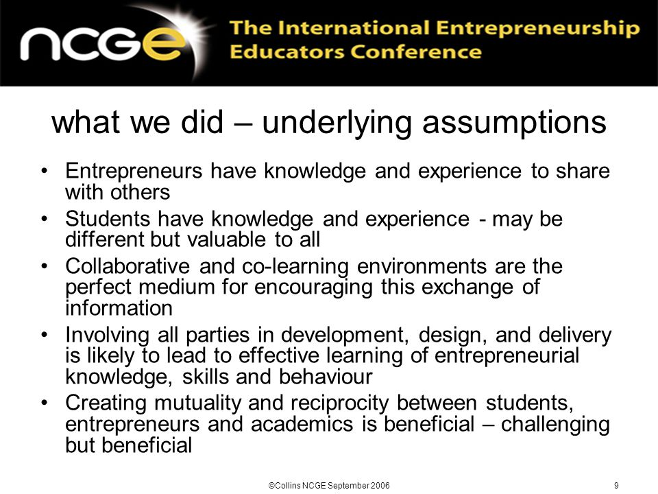 ©Collins NCGE September 20069 what we did – underlying assumptions Entrepreneurs have knowledge and experience to share with others Students have knowledge and experience - may be different but valuable to all Collaborative and co-learning environments are the perfect medium for encouraging this exchange of information Involving all parties in development, design, and delivery is likely to lead to effective learning of entrepreneurial knowledge, skills and behaviour Creating mutuality and reciprocity between students, entrepreneurs and academics is beneficial – challenging but beneficial