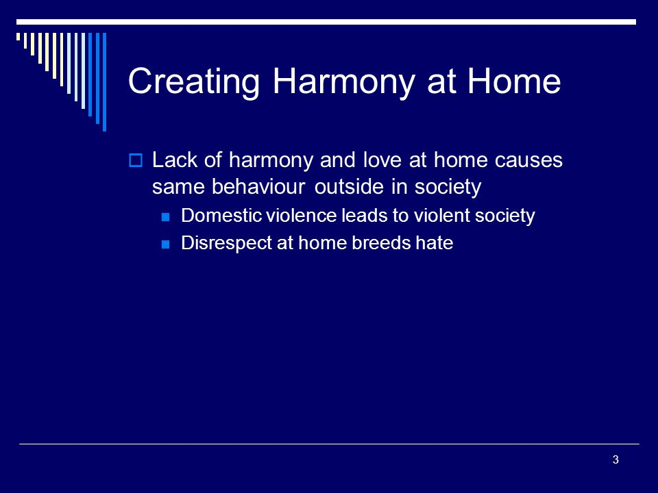 3 Creating Harmony at Home  Lack of harmony and love at home causes same behaviour outside in society Domestic violence leads to violent society Disrespect at home breeds hate
