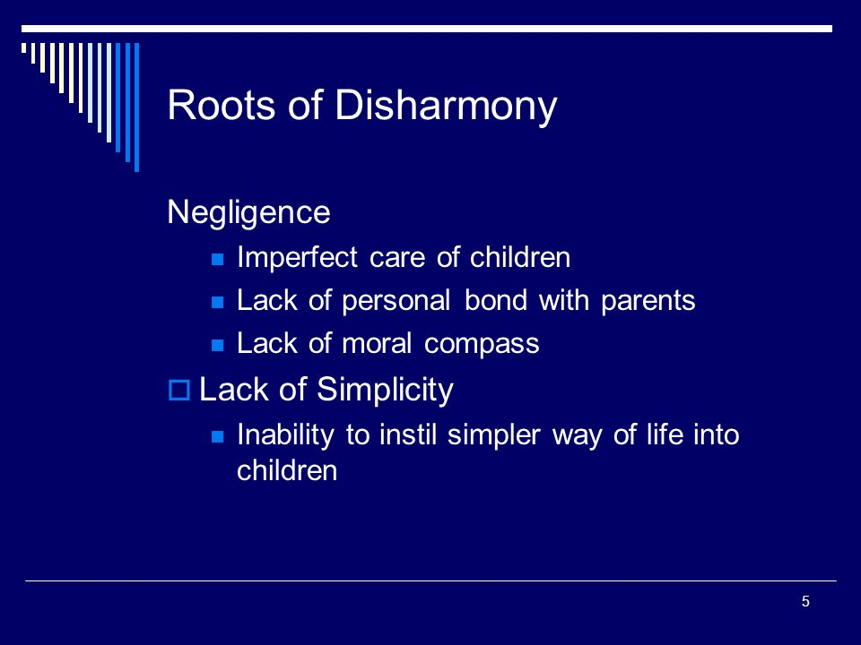 5 Roots of Disharmony Negligence Imperfect care of children Lack of personal bond with parents Lack of moral compass  Lack of Simplicity Inability to instil simpler way of life into children