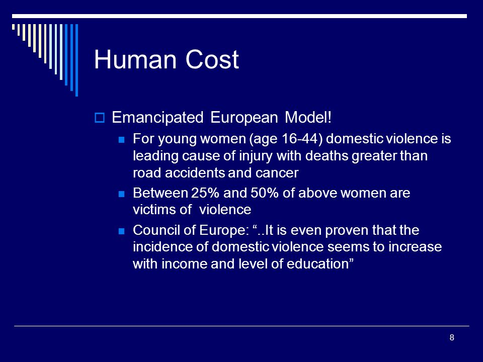 8 Human Cost  Emancipated European Model! For young women (age 16-44) domestic violence is leading cause of injury with deaths greater than road acci